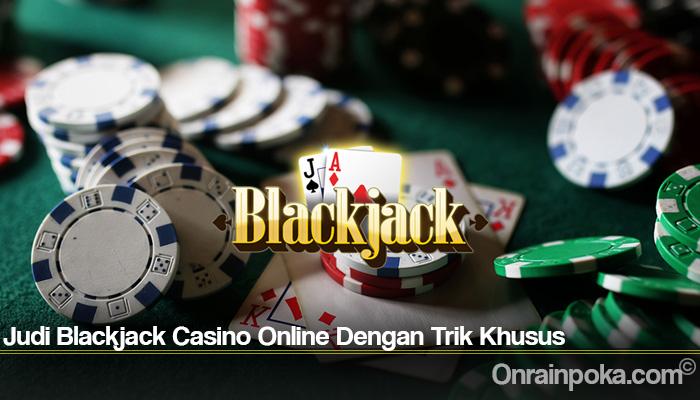 Judi Blackjack Casino Online Dengan Trik Khusus
