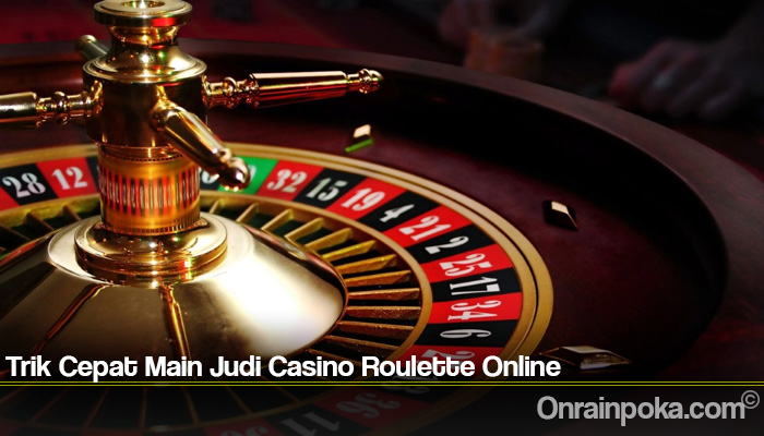 Trik Cepat Main Judi Casino Roulette Online
